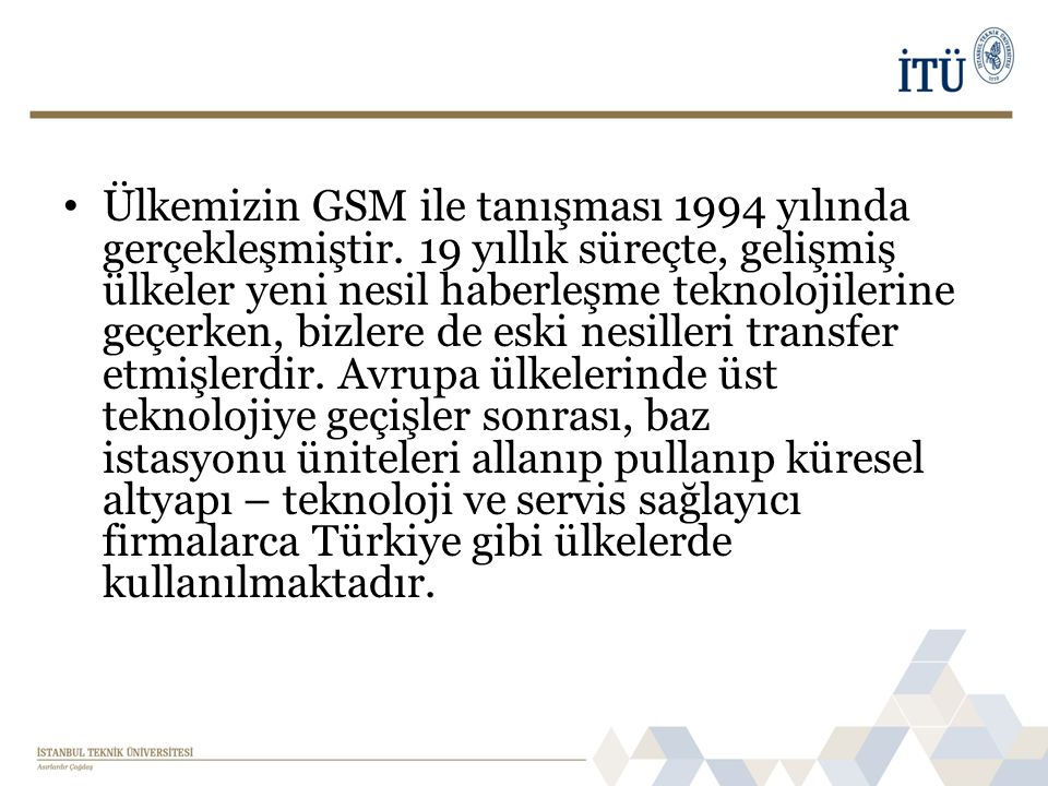 • Ülkemizin GSM ile tanışması 1994 yılında gerçekleşmiştir. 19 yıllık süreçte, gelişmiş ülkeler yeni nesil haberleşme teknolojilerine geçerken, bizler