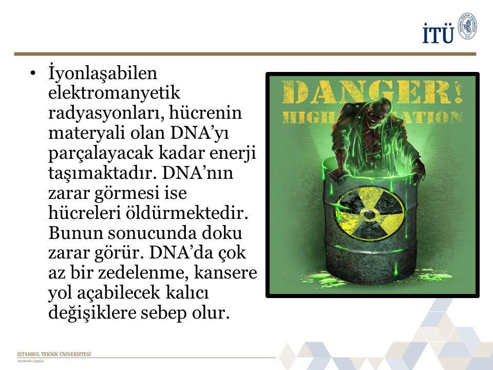 • İyonlaşabilen elektromanyetik radyasyonları, hücrenin materyali olan DNA'yı parçalayacak kadar enerji taşımaktadır.