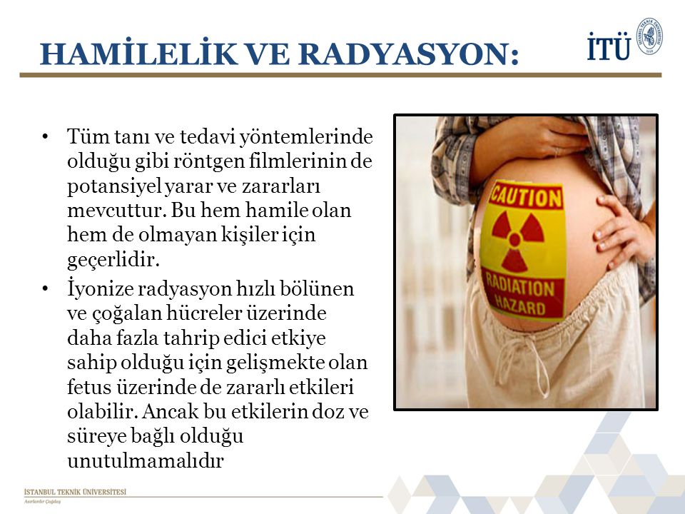 HAMİLELİK VE RADYASYON: • Tüm tanı ve tedavi yöntemlerinde olduğu gibi röntgen filmlerinin de potansiyel yarar ve zararları mevcuttur.