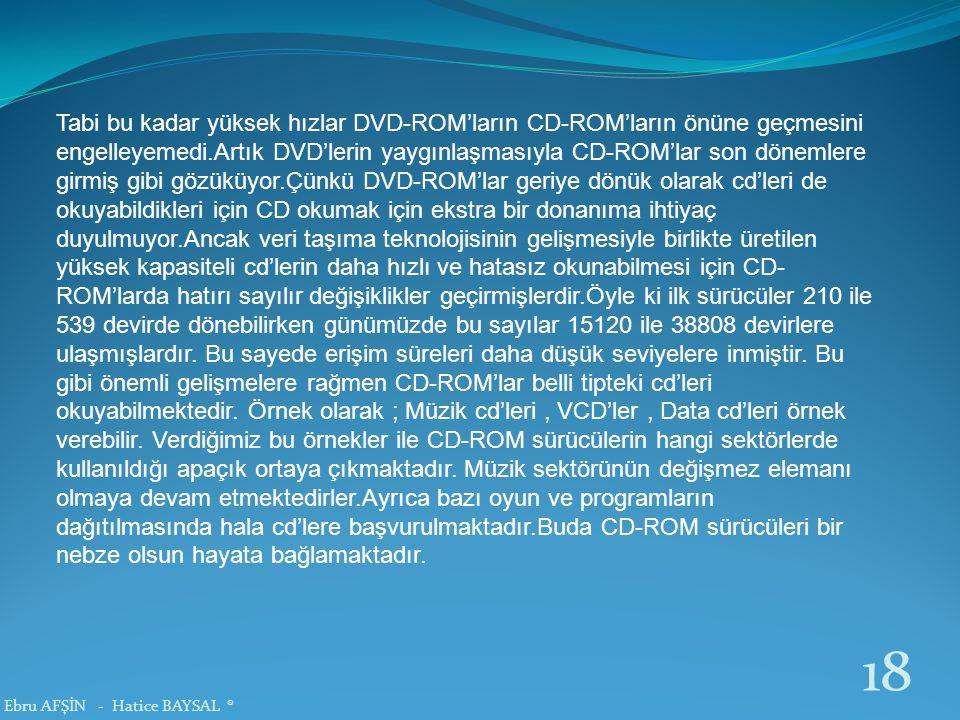 Tabi bu kadar yüksek hızlar DVD-ROM'ların CD-ROM'ların önüne geçmesini engelleyemedi.Artık DVD'lerin yaygınlaşmasıyla CD-ROM'lar son dönemlere girmiş gibi gözüküyor.Çünkü DVD-ROM'lar geriye dönük olarak cd'leri de okuyabildikleri için CD okumak için ekstra bir donanıma ihtiyaç duyulmuyor.Ancak veri taşıma teknolojisinin gelişmesiyle birlikte üretilen yüksek kapasiteli cd'lerin daha hızlı ve hatasız okunabilmesi için CD- ROM'larda hatırı sayılır değişiklikler geçirmişlerdir.Öyle ki ilk sürücüler 210 ile 539 devirde dönebilirken günümüzde bu sayılar 15120 ile 38808 devirlere ulaşmışlardır.