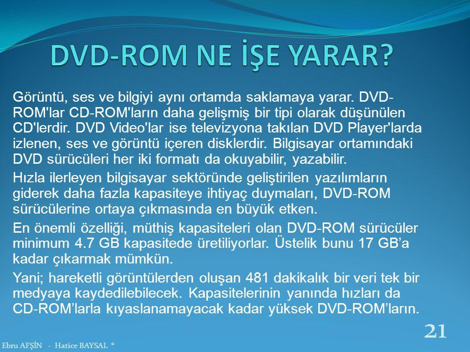 Görüntü, ses ve bilgiyi aynı ortamda saklamaya yarar. DVD- ROM'lar CD-ROM'ların daha gelişmiş bir tipi olarak düşünülen CD'lerdir. DVD Video'lar ise t