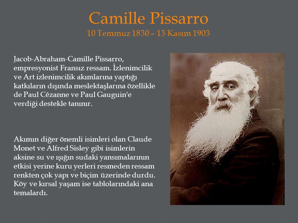 Camille Pissarro 10 Temmuz 1830 – 13 Kasım 1903 Jacob-Abraham-Camille Pissarro, empresyonist Fransız ressam. İzlenimcilik ve Art izlenimcilik akımları