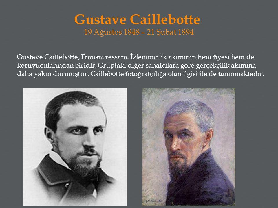 Gustave Caillebotte 19 Ağustos 1848 – 21 Şubat 1894 Gustave Caillebotte, Fransız ressam. İzlenimcilik akımının hem üyesi hem de koruyucularından birid