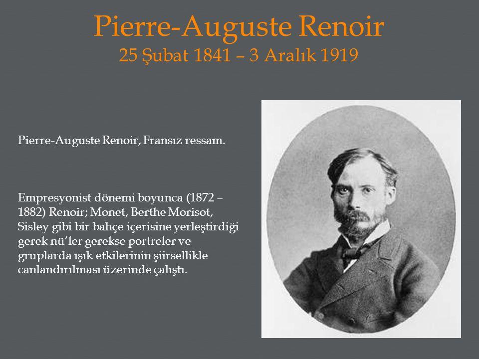 Pierre-Auguste Renoir 25 Şubat 1841 – 3 Aralık 1919 Pierre-Auguste Renoir, Fransız ressam. Empresyonist dönemi boyunca (1872 – 1882) Renoir; Monet, Be