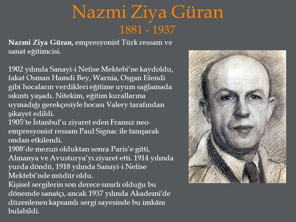 Nazmi Ziya Güran 1881 - 1937 Nazmi Ziya Güran, empresyonist Türk ressam ve sanat eğitimcisi. 1902 yılında Sanayi-i Nefise Mektebi'ne kaydoldu, fakat O