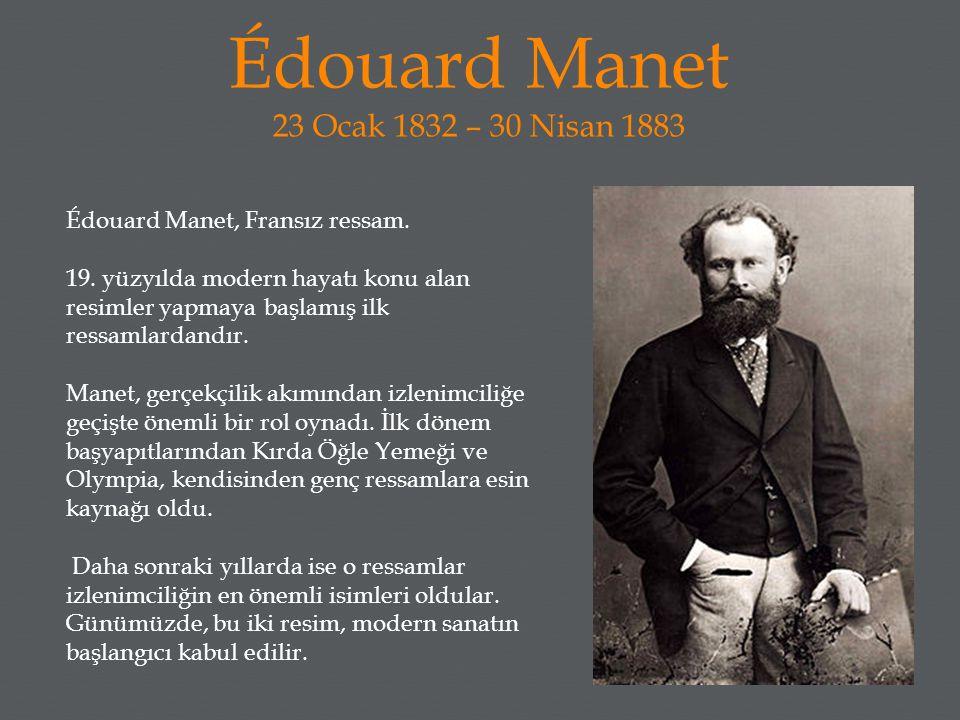 Édouard Manet 23 Ocak 1832 – 30 Nisan 1883 Édouard Manet, Fransız ressam. 19. yüzyılda modern hayatı konu alan resimler yapmaya başlamış ilk ressamlar