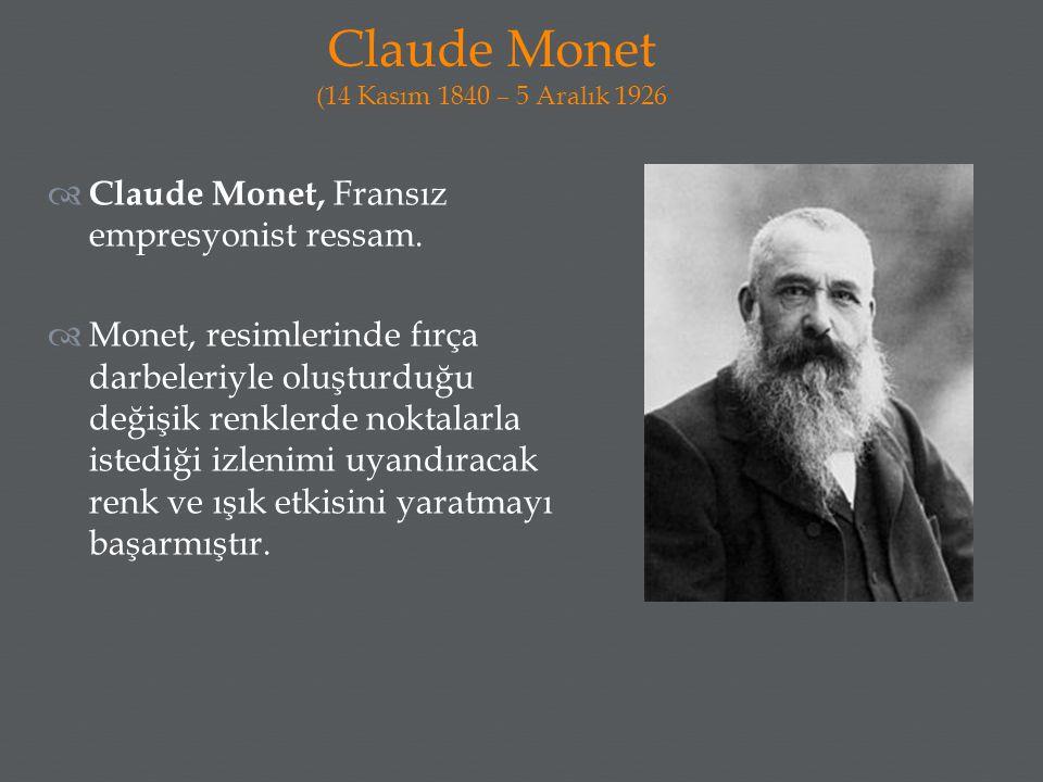  Claude Monet, Fransız empresyonist ressam.  Monet, resimlerinde fırça darbeleriyle oluşturduğu değişik renklerde noktalarla istediği izlenimi uyand
