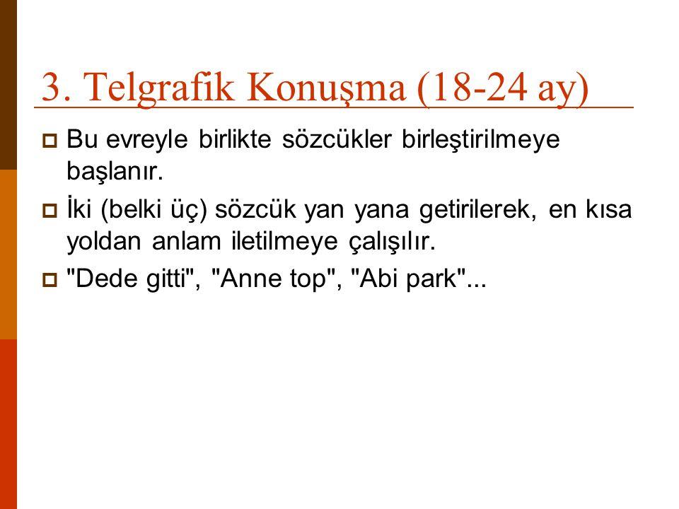 3. Telgrafik Konuşma (18-24 ay)  Bu evreyle birlikte sözcükler birleştirilmeye başlanır.  İki (belki üç) sözcük yan yana getirilerek, en kısa yoldan