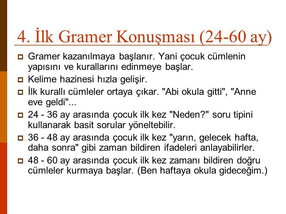 4. İlk Gramer Konuşması (24-60 ay)  Gramer kazanılmaya başlanır. Yani çocuk cümlenin yapısını ve kurallarını edinmeye başlar.  Kelime hazinesi hızla