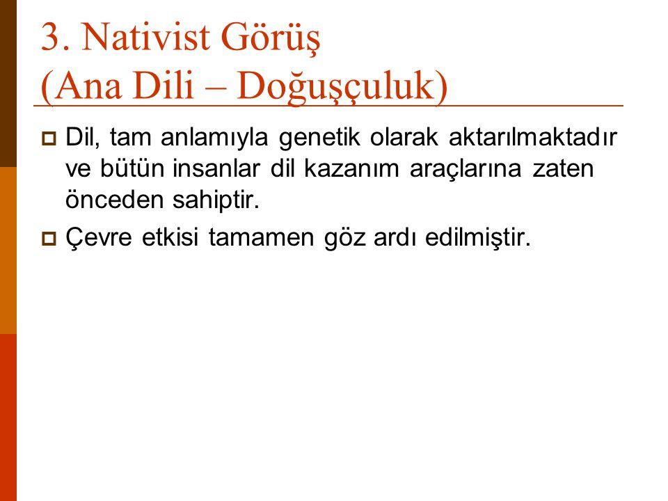 3. Nativist Görüş (Ana Dili – Doğuşçuluk)  Dil, tam anlamıyla genetik olarak aktarılmaktadır ve bütün insanlar dil kazanım araçlarına zaten önceden s