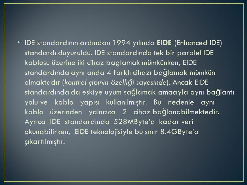 • IDE standardının ardından 1994 yılında EIDE (Enhanced IDE) standardı duyuruldu. IDE standardında tek bir paralel IDE kablosu üzerine iki cihaz bagla