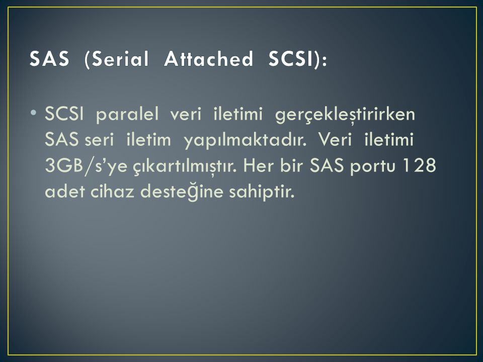 • SCSI paralel veri iletimi gerçekleştirirken SAS seri iletim yapılmaktadır. Veri iletimi 3GB/s'ye çıkartılmıştır. Her bir SAS portu 128 adet cihaz de