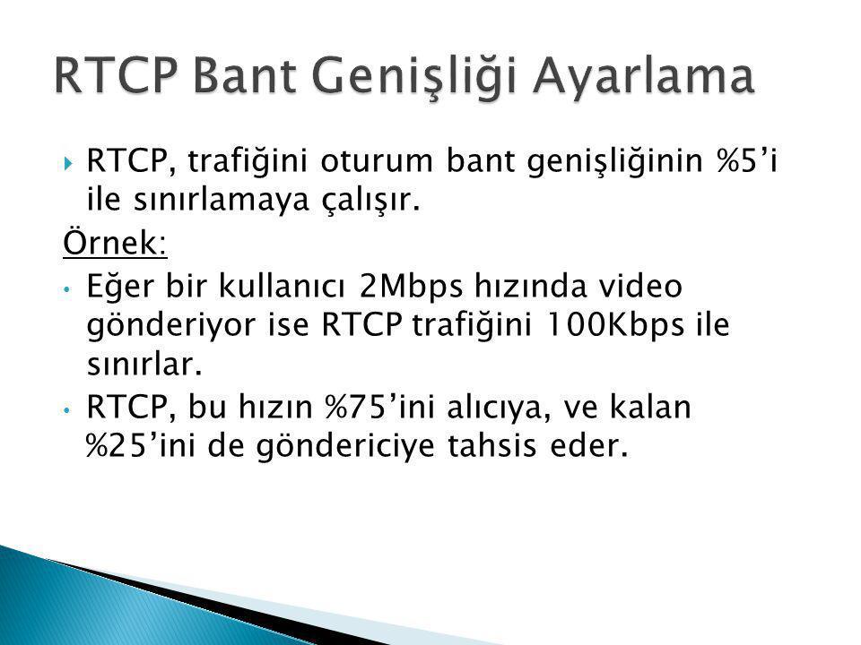  RTCP, trafiğini oturum bant genişliğinin %5'i ile sınırlamaya çalışır. Örnek: • Eğer bir kullanıcı 2Mbps hızında video gönderiyor ise RTCP trafiğini