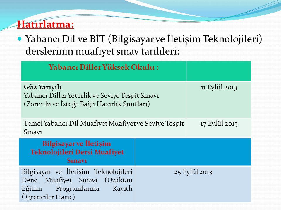 Hatırlatma:  Yabancı Dil ve BİT (Bilgisayar ve İletişim Teknolojileri) derslerinin muafiyet sınav tarihleri: Yabancı Diller Yüksek Okulu : Güz Yarıyılı Yabancı Diller Yeterlik ve Seviye Tespit Sınavı (Zorunlu ve İsteğe Bağlı Hazırlık Sınıfları) 11 Eylül 2013 Temel Yabancı Dil Muafiyet Muafiyet ve Seviye Tespit Sınavı 17 Eylül 2013 Bilgisayar ve İletişim Teknolojileri Dersi Muafiyet Sınavı Bilgisayar ve İletişim Teknolojileri Dersi Muafiyet Sınavı (Uzaktan Eğitim Programlarına Kayıtlı Öğrenciler Hariç) 25 Eylül 2013