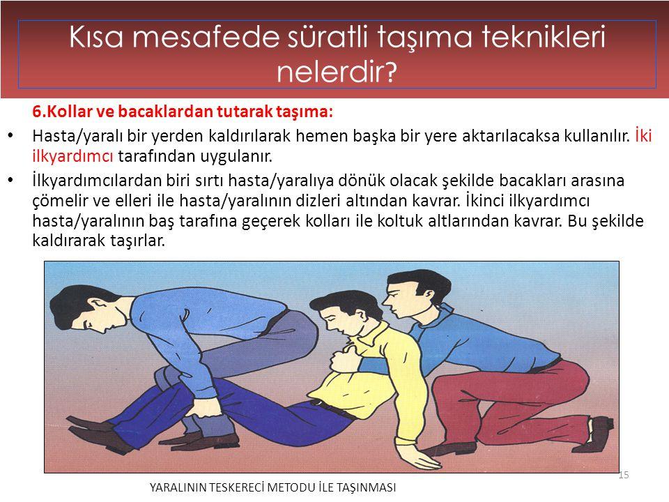 15 Kısa mesafede süratli taşıma teknikleri nelerdir ? 6.Kollar ve bacaklardan tutarak taşıma: • Hasta/yaralı bir yerden kaldırılarak hemen başka bir y