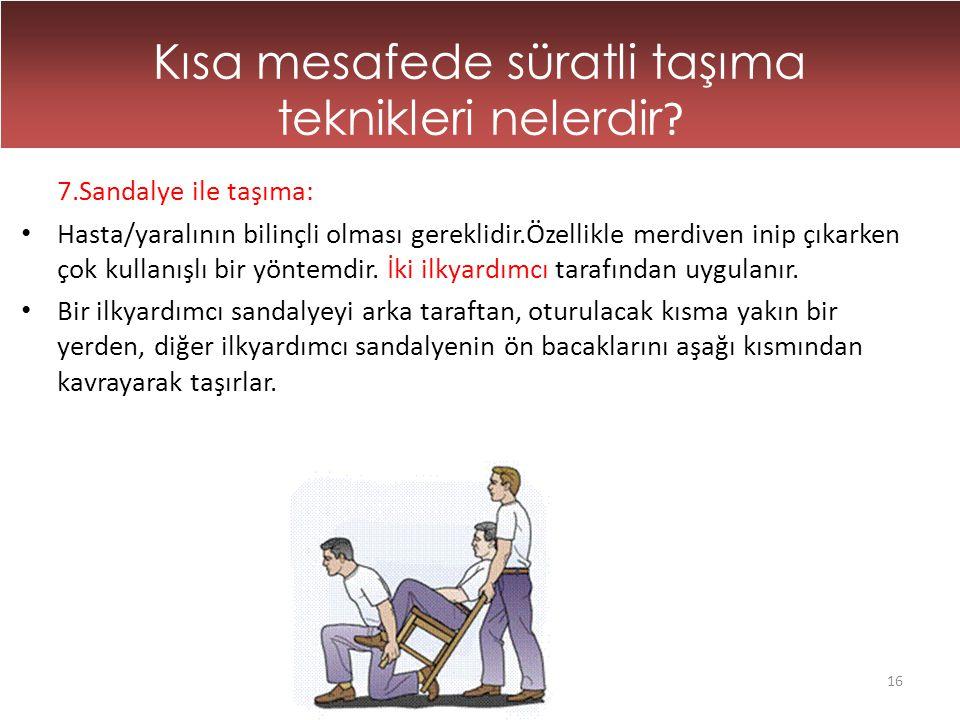 16 Kısa mesafede süratli taşıma teknikleri nelerdir ? 7.Sandalye ile taşıma: • Hasta/yaralının bilinçli olması gereklidir.Özellikle merdiven inip çıka