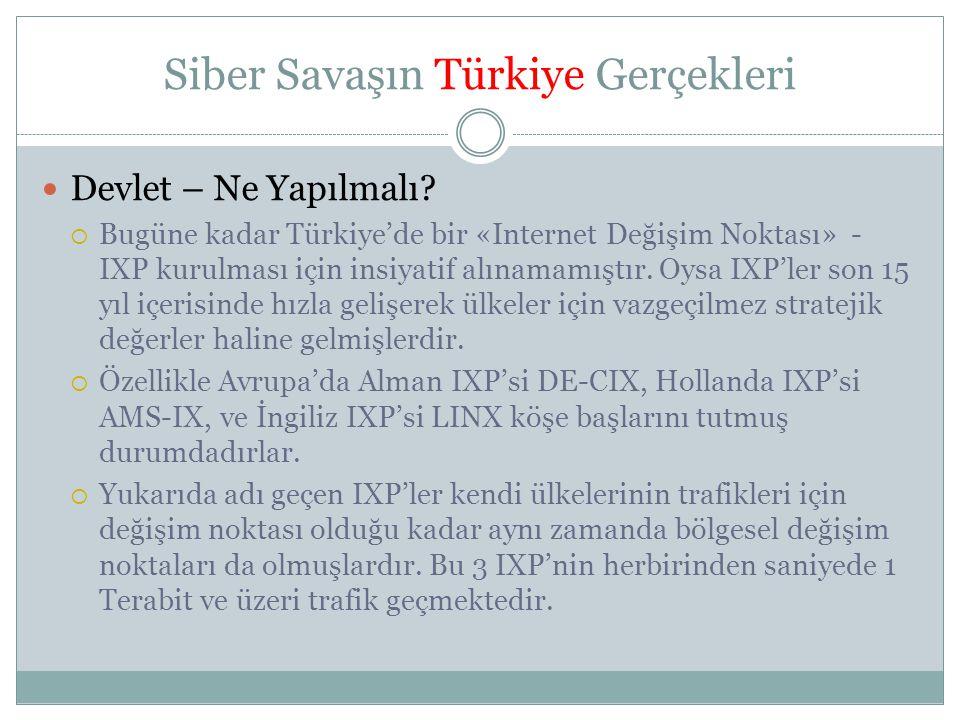 Siber Savaşın Türkiye Gerçekleri  Devlet – Ne Yapılmalı?  Bugüne kadar Türkiye'de bir «Internet Değişim Noktası» - IXP kurulması için insiyatif alın