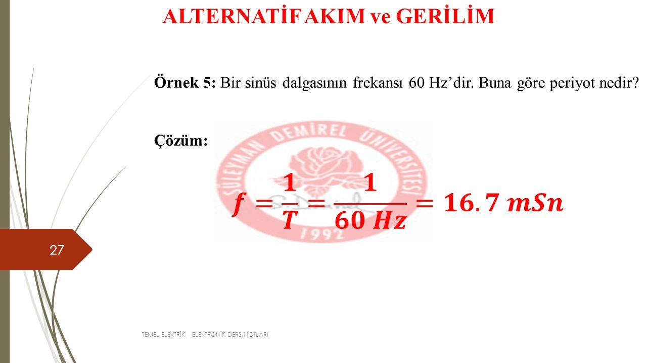 TEMEL ELEKTRİK – ELEKTRONİK DERS NOTLARI 27 ALTERNATİF AKIM ve GERİLİM Örnek 5: Bir sinüs dalgasının frekansı 60 Hz'dir.