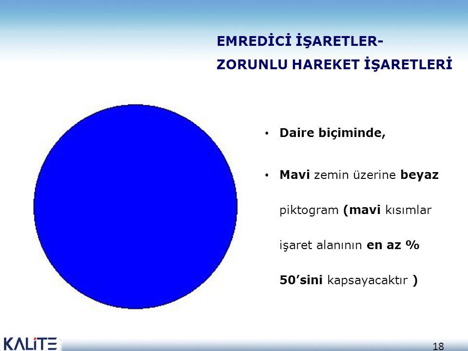 18 EMREDİCİ İŞARETLER- ZORUNLU HAREKET İŞARETLERİ • Daire biçiminde, • Mavi zemin üzerine beyaz piktogram (mavi kısımlar işaret alanının en az % 50'si