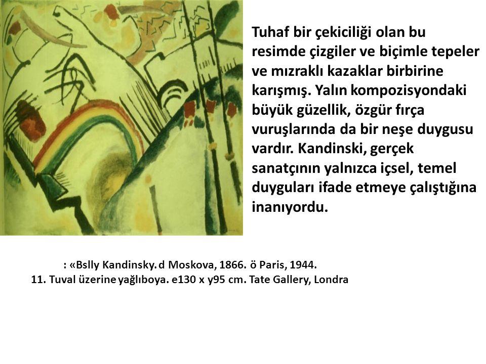: «Bslly Kandinsky. d Moskova, 1866. ö Paris, 1944. 11. Tuval üzerine yağlıboya. e130 x y95 cm. Tate Gallery, Londra Tuhaf bir çekiciliği olan bu resi