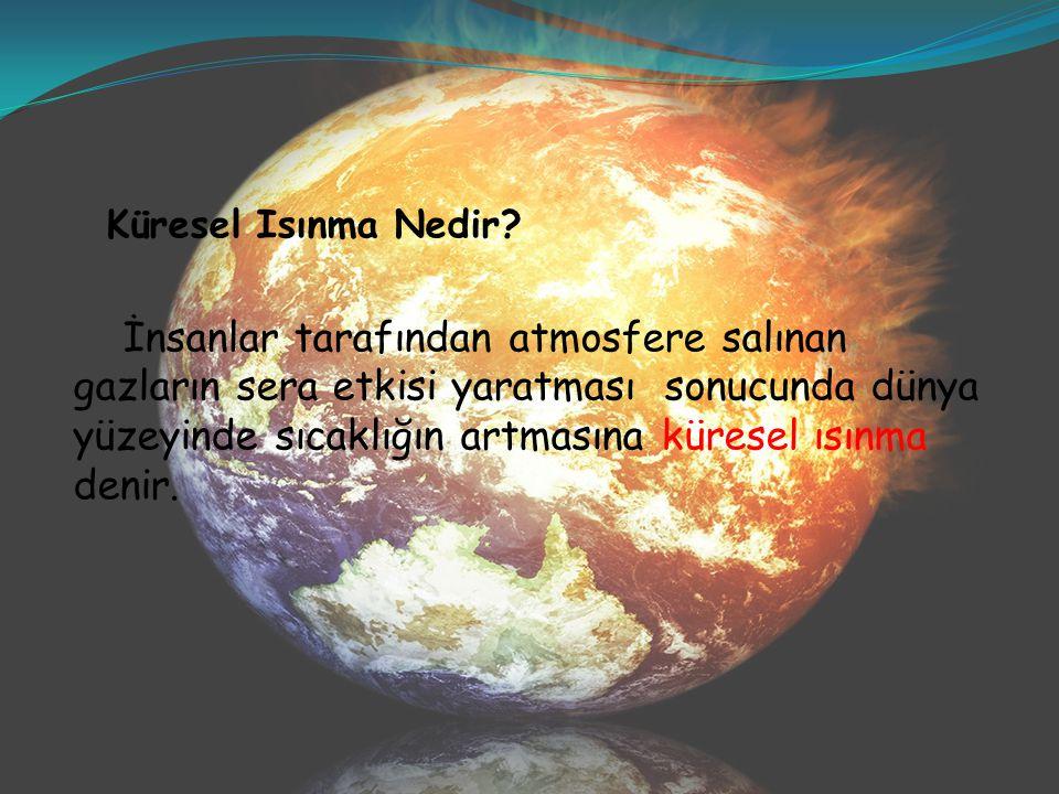 Küresel Isınma Nedir? İnsanlar tarafından atmosfere salınan gazların sera etkisi yaratması sonucunda dünya yüzeyinde sıcaklığın artmasına küresel ısın