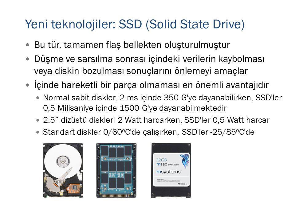 Yeni teknolojiler: SSD (Solid State Drive)  Bu tür, tamamen flaş bellekten oluşturulmuştur  Düşme ve sarsılma sonrası içindeki verilerin kaybolması