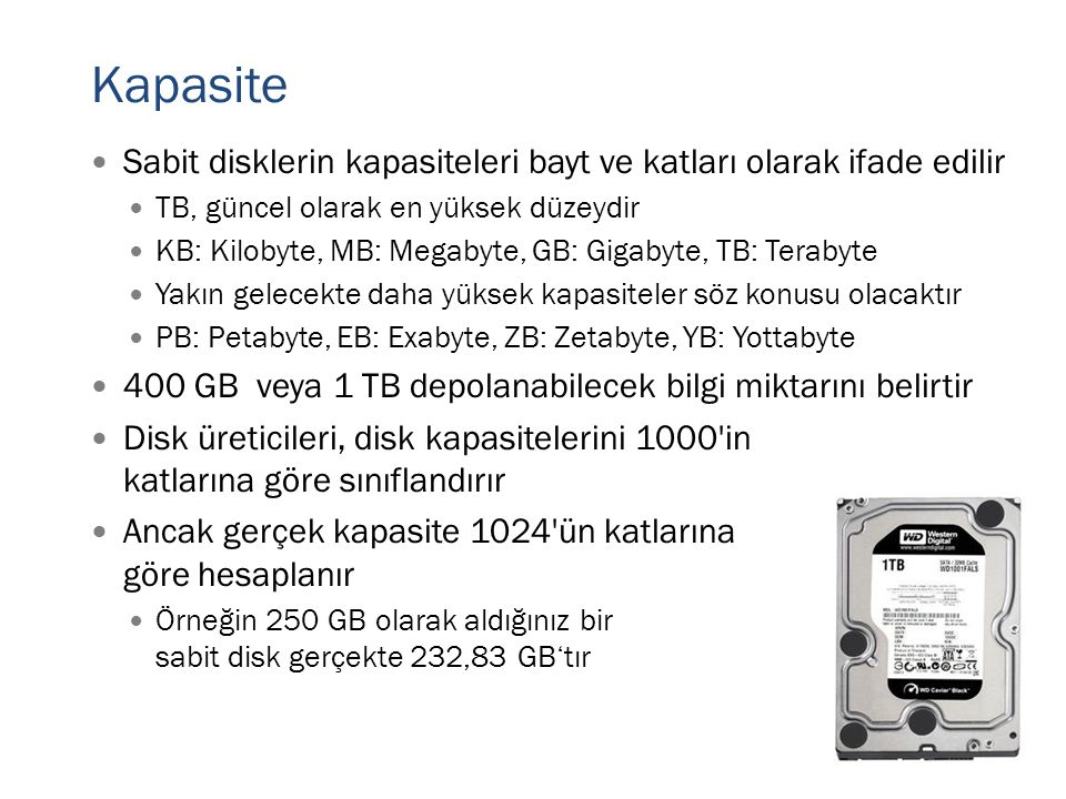 Kapasite  Sabit disklerin kapasiteleri bayt ve katları olarak ifade edilir  TB, güncel olarak en yüksek düzeydir  KB: Kilobyte, MB: Megabyte, GB: G