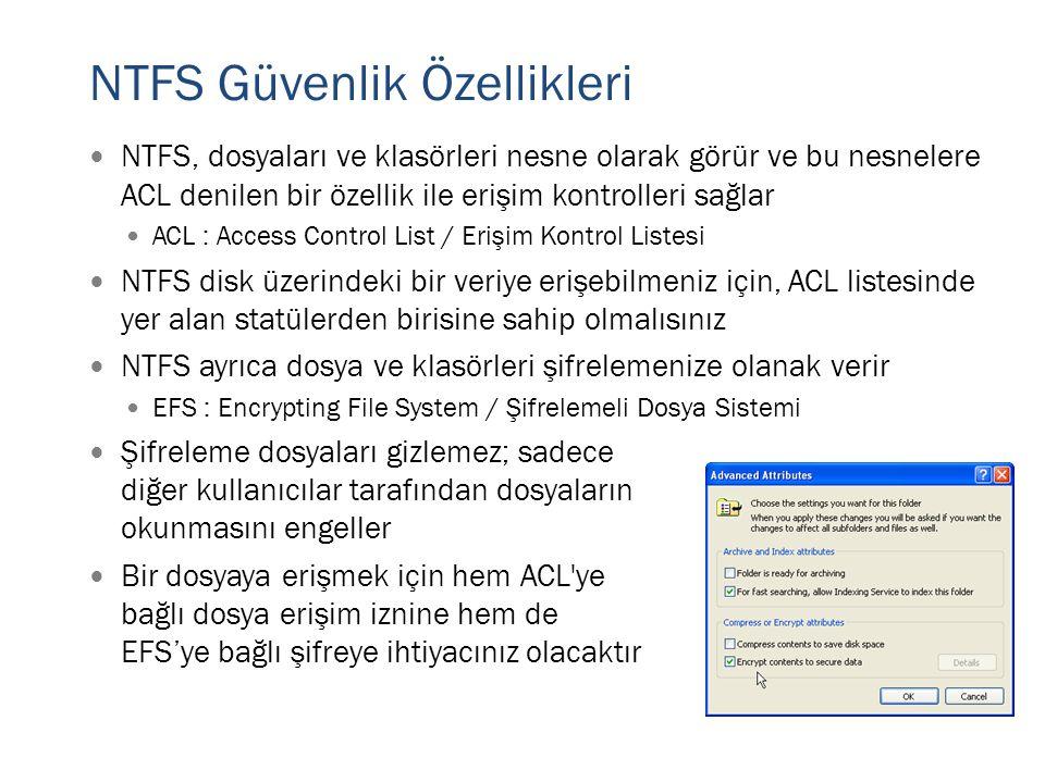 NTFS Güvenlik Özellikleri  NTFS, dosyaları ve klasörleri nesne olarak görür ve bu nesnelere ACL denilen bir özellik ile erişim kontrolleri sağlar  A