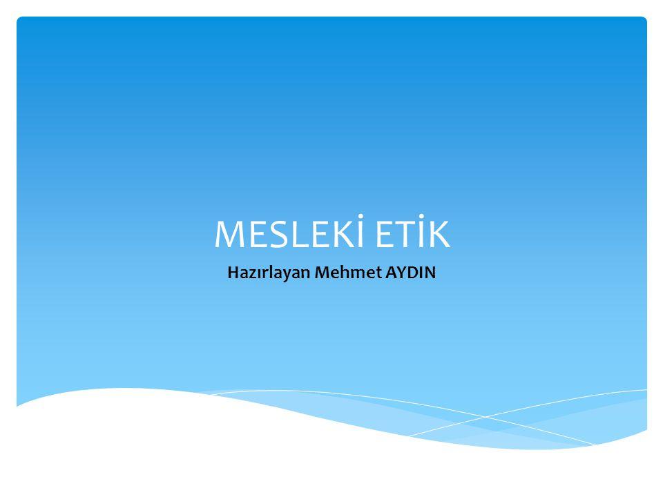 MESLEKİ ETİK Hazırlayan Mehmet AYDIN