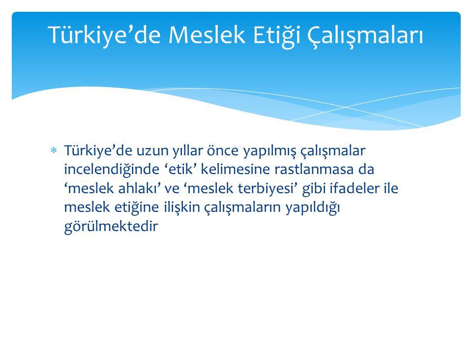  Türkiye'de uzun yıllar önce yapılmış çalışmalar incelendiğinde 'etik' kelimesine rastlanmasa da 'meslek ahlakı' ve 'meslek terbiyesi' gibi ifadeler