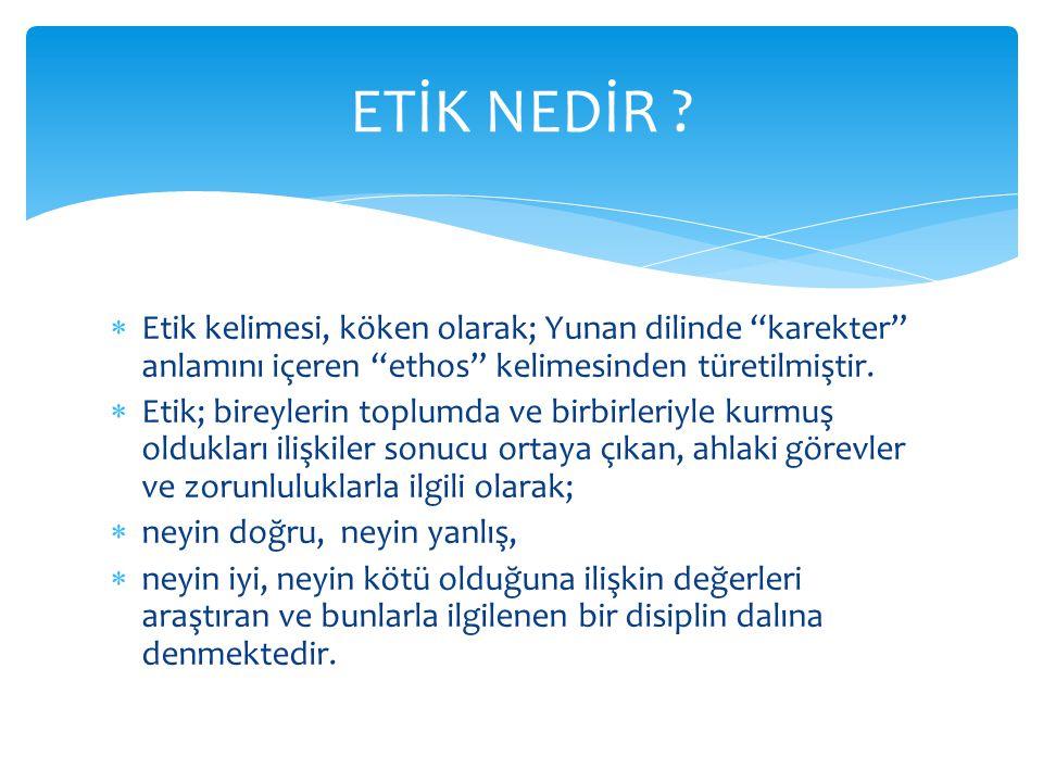 """ Etik kelimesi, köken olarak; Yunan dilinde """"karekter"""" anlamını içeren """"ethos"""" kelimesinden türetilmiştir.  Etik; bireylerin toplumda ve birbirleriy"""