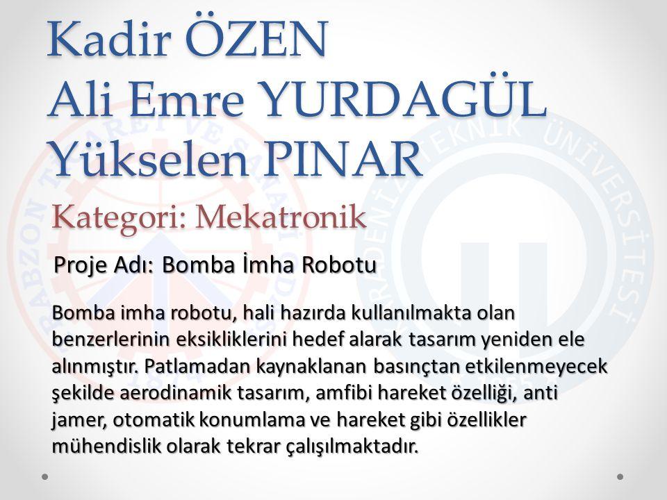 Kadir ÖZEN Ali Emre YURDAGÜL Yükselen PINAR Bomba imha robotu, hali hazırda kullanılmakta olan benzerlerinin eksikliklerini hedef alarak tasarım yenid