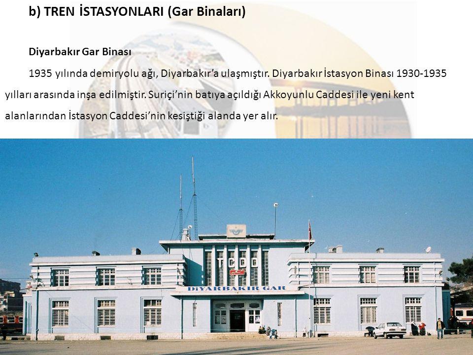b) TREN İSTASYONLARI (Gar Binaları) Diyarbakır Gar Binası 1935 yılında demiryolu ağı, Diyarbakır'a ulaşmıştır. Diyarbakır İstasyon Binası 1930-1935 yı