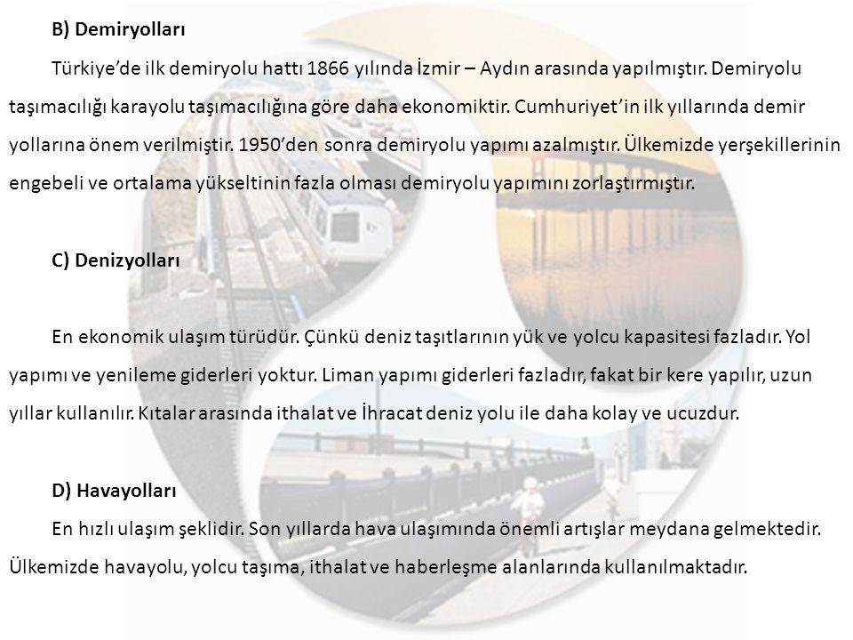 B) Demiryolları Türkiye'de ilk demiryolu hattı 1866 yılında İzmir – Aydın arasında yapılmıştır. Demiryolu taşımacılığı karayolu taşımacılığına göre da