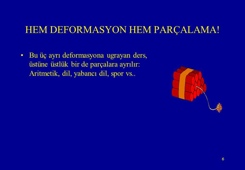 6 HEM DEFORMASYON HEM PARÇALAMA! •Bu üç ayrı deformasyona ugrayan ders, üstüne üstlük bir de parçalara ayrılır: Aritmetik, dil, yabancı dil, spor vs..