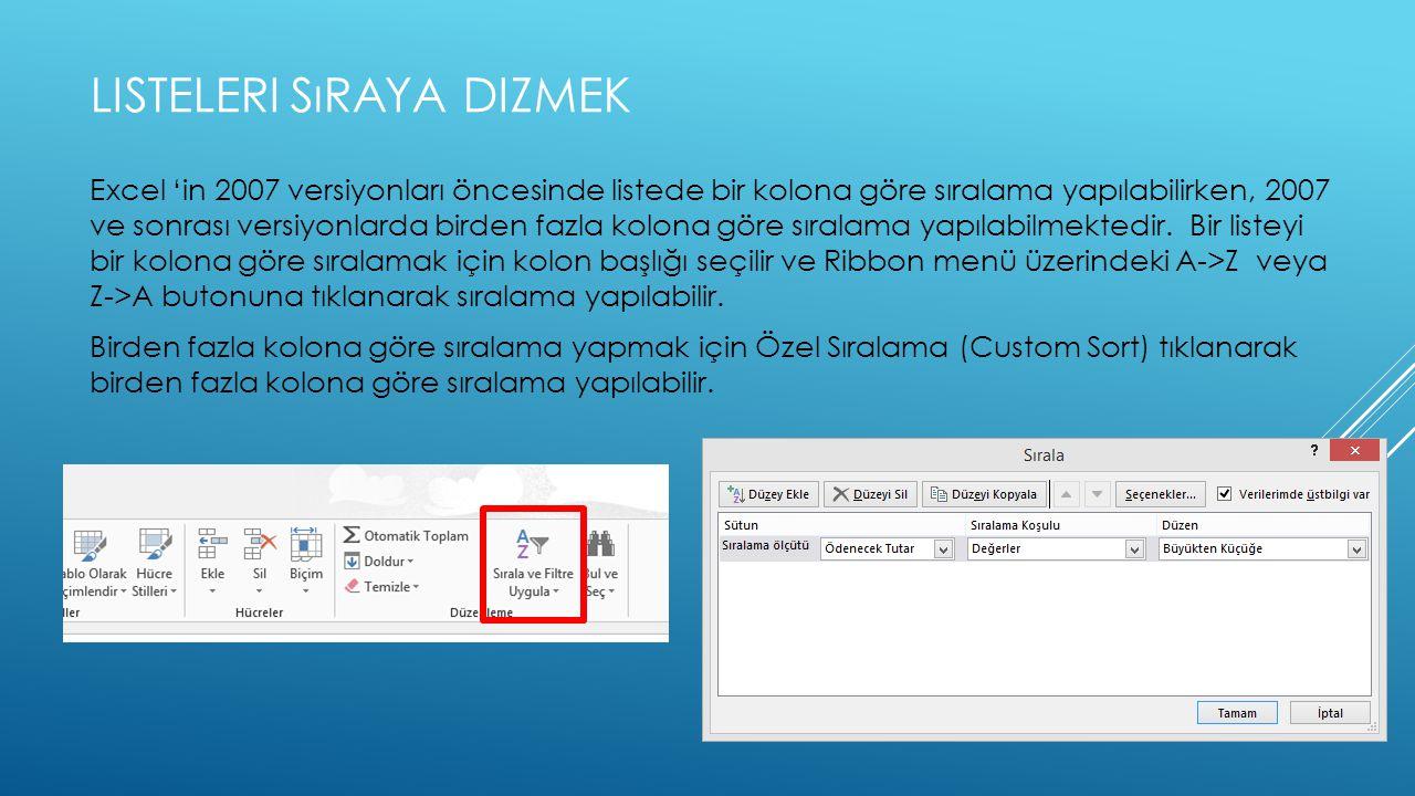 LISTELERI SıRAYA DIZMEK Excel 'in 2007 versiyonları öncesinde listede bir kolona göre sıralama yapılabilirken, 2007 ve sonrası versiyonlarda birden fazla kolona göre sıralama yapılabilmektedir.
