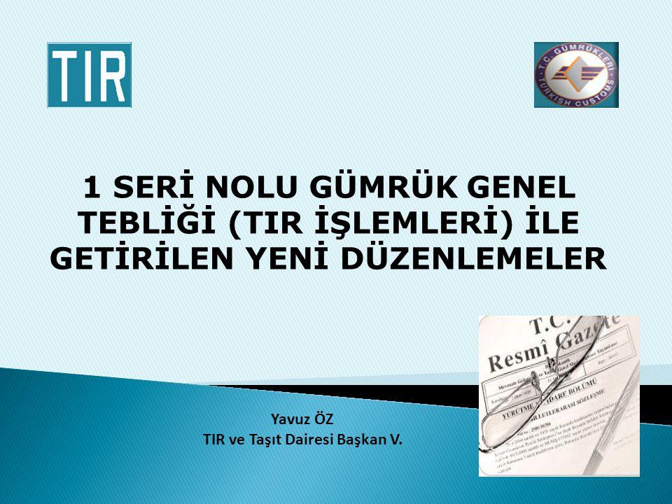 1 SERİ NOLU GÜMRÜK GENEL TEBLİĞİ (TIR İŞLEMLERİ) İLE GETİRİLEN YENİ DÜZENLEMELER Yavuz ÖZ TIR ve Taşıt Dairesi Başkan V.