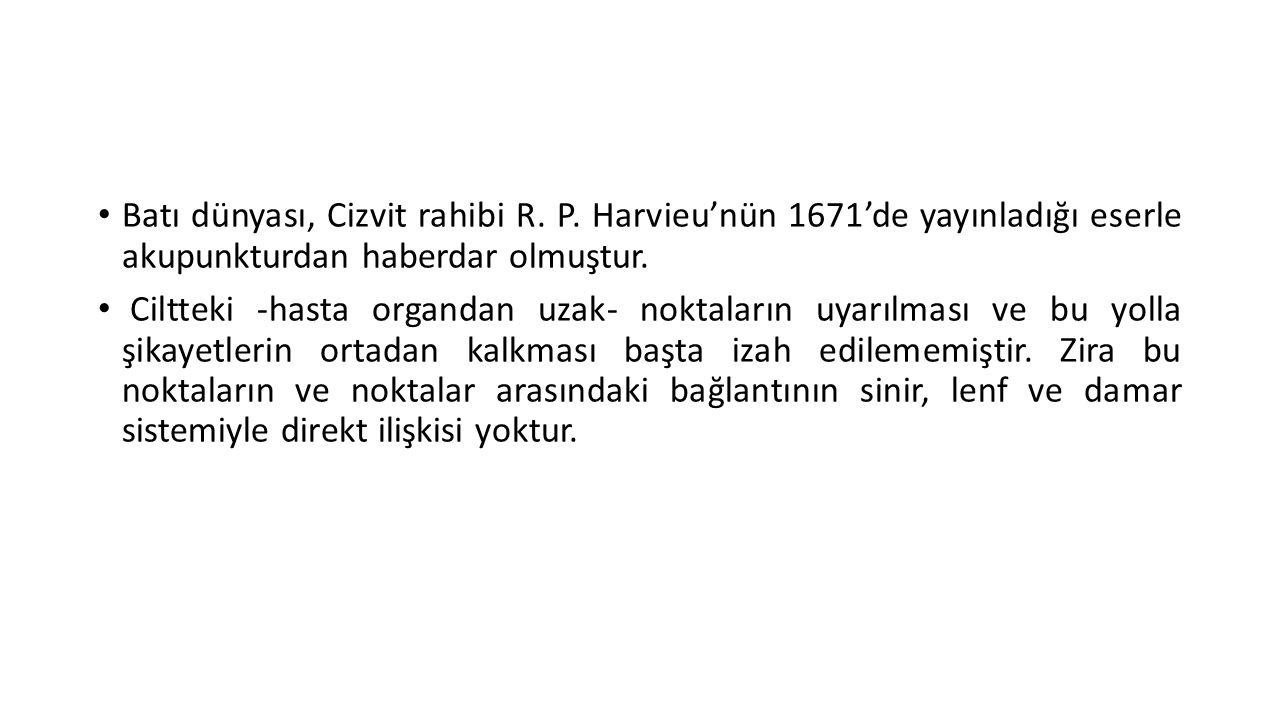 • Batı dünyası, Cizvit rahibi R. P. Harvieu'nün 1671'de yayınladığı eserle akupunkturdan haberdar olmuştur. • Ciltteki -hasta organdan uzak- noktaları