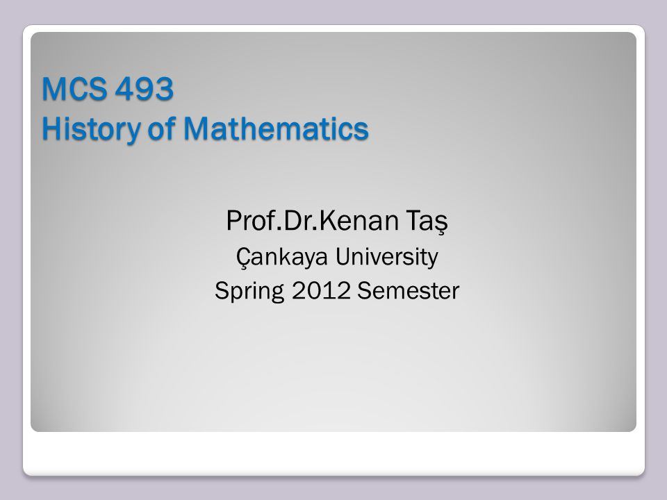 MCS 493 History of Mathematics Prof.Dr.Kenan Taş Çankaya University Spring 2012 Semester