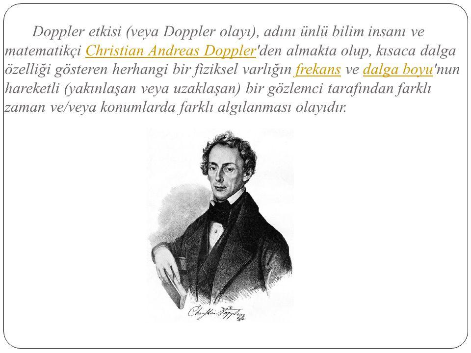 Doppler etkisi (veya Doppler olayı), adını ünlü bilim insanı ve matematikçi Christian Andreas Doppler'den almakta olup, kısaca dalga özelliği gösteren
