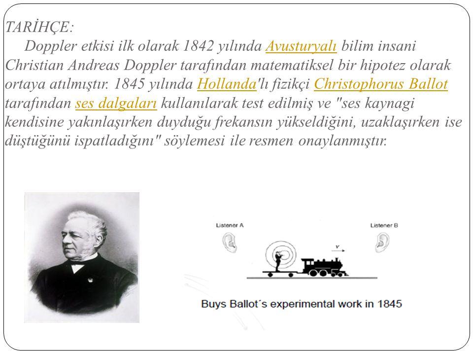 TARİHÇE: Doppler etkisi ilk olarak 1842 yılında Avusturyalı bilim insani Christian Andreas Doppler tarafından matematiksel bir hipotez olarak ortaya a