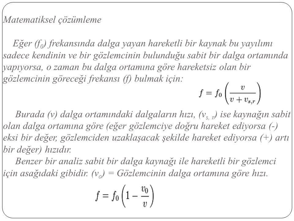 Matematiksel çözümleme Eğer (f 0 ) frekansında dalga yayan hareketli bir kaynak bu yayılımı sadece kendinin ve bir gözlemcinin bulunduğu sabit bir dal