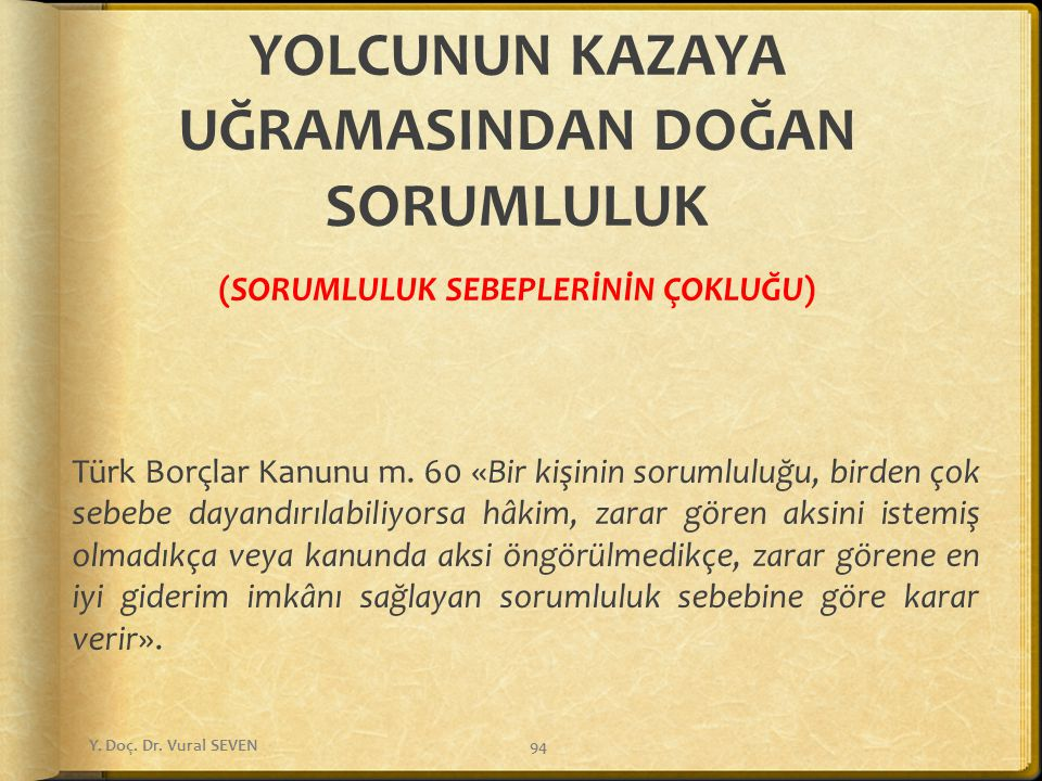 YOLCUNUN KAZAYA UĞRAMASINDAN DOĞAN SORUMLULUK (SORUMLULUK SEBEPLERİNİN ÇOKLUĞU) Türk Borçlar Kanunu m. 60 «Bir kişinin sorumluluğu, birden çok sebebe