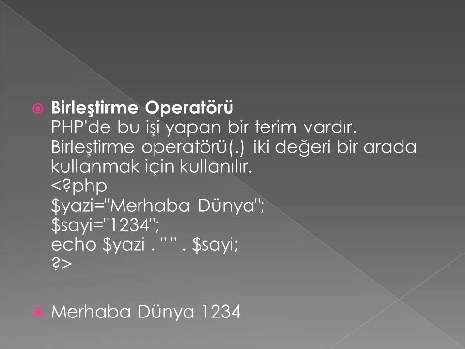  Birleştirme Operatörü PHP'de bu işi yapan bir terim vardır. Birleştirme operatörü(.) iki değeri bir arada kullanmak için kullanılır.  Merhaba Dünya