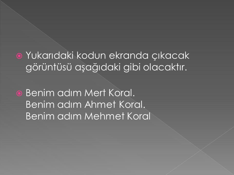  Yukarıdaki kodun ekranda çıkacak görüntüsü aşağıdaki gibi olacaktır.  Benim adım Mert Koral. Benim adım Ahmet Koral. Benim adım Mehmet Koral