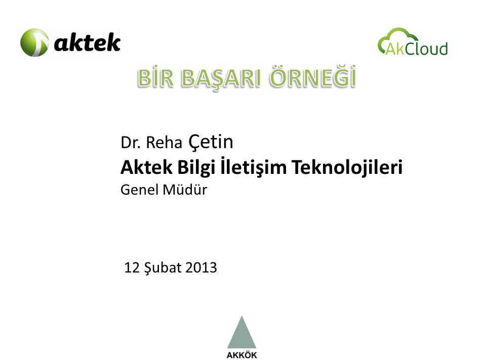 Dr. Reha Çetin Aktek Bilgi İletişim Teknolojileri Genel Müdür 12 Şubat 2013