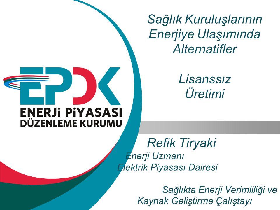 Sağlık Kuruluşlarının Enerjiye Ulaşımında Alternatifler Lisanssız Üretimi Refik Tiryaki Enerji Uzmanı Elektrik Piyasası Dairesi Sağlıkta Enerji Verimliliği ve Kaynak Geliştirme Çalıştayı