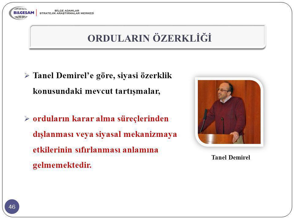 46  Tanel Demirel'e göre, siyasi özerklik konusundaki mevcut tartışmalar,  orduların karar alma süreçlerinden dışlanması veya siyasal mekanizmaya et