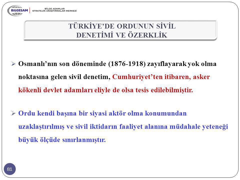 81  Osmanlı'nın son döneminde (1876-1918) zayıflayarak yok olma noktasına gelen sivil denetim, Cumhuriyet'ten itibaren, asker kökenli devlet adamları