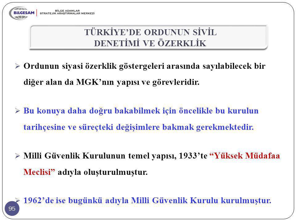 95  Ordunun siyasi özerklik göstergeleri arasında sayılabilecek bir diğer alan da MGK'nın yapısı ve görevleridir.  Bu konuya daha doğru bakabilmek i